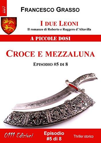 I due Leoni - Croce e mezzaluna - ep. #5 di 8: Il romanzo di Roberto e Ruggero d'Altavilla (I due Leoni - Il romanzo di Roberto e Ruggero d'Altavilla)