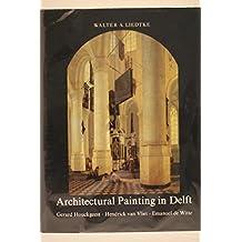 Architectural Painting in Delft: Gerard Houckgeest, Hendrick Van Vliet, Emanuel de Witte