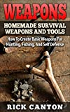Weapons: Homemade Survival Weapons and Tools: How to Create Basic Weapons for Hunting, Fishing and Self-Defense (Homemade Weapons and Tools Book 3)