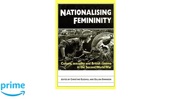 Nationalising femininity culture sexuality and british cinema in the second world war
