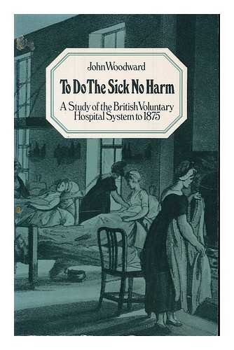 To do the sick no harm : a study of the British voluntary hospital system to 1875 / John Woodward