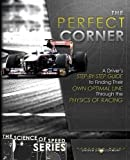 The Perfect Corner: A Driver's Step-By-Step Guide to Finding Their Own Optimal Line Through the Physics of Racing: Volume 1 (Science of Speed)