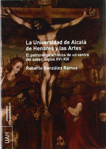 La Universidad de Alcalá de Henares y las artes. El patronazgo artístico de un centro del saber s. XVI-XIX