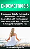 Endometriosis: Endometriosis Guide To Understanding Endometriosis And Treating Endometriosis With Pain Management Strategies For Living with Endometriosis ... Treatment And Prevention Sourcebook)
