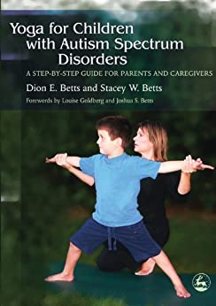 Yoga for Children with Autism Spectrum Disorders: A Step-by-Step Guide for Parents and Caregivers by [Betts, Dion, Betts, Stacey W.]