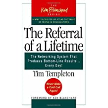 The Referral of a Lifetime: The Networking System That Produces Bottom-Line Results...Every Day! (The Ken Blanchard Series)