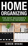 Home Organizing: The Best Beginner's Guide For Newbies (Interior Design, Home Organizing, Home Cleaning, Home Living, Home Construction, Home Design Book 3)