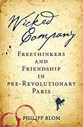 Wicked Company: Freethinkers and Friendship in pre-Revolutionary Paris by Philipp Blom (2011-03-31)