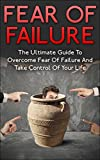 Fear Of Failure: The Ultimate Guide To Overcome Fear Of Failure And Take Control Of Your Life (Failure, Fear Of Failure Cure, Control Fear, Failure Fear)