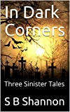In Dark Corners: Three Sinister Tales by S B Shannon