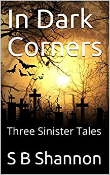 In Dark Corners: Three Sinister Tales by [Shannon, S B]