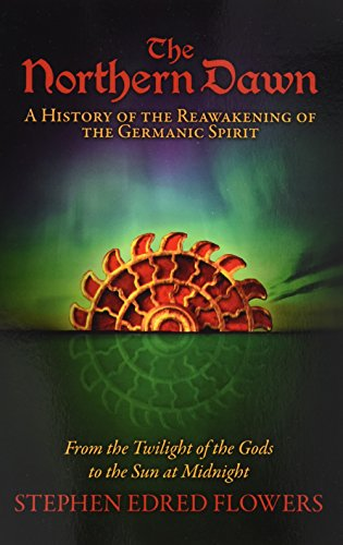 The Northern Dawn: A History of the Reawakening of the Germanic Spirit: From the Twilight of the Gods to the Sun at Midnight por Stephen Edred Flowers