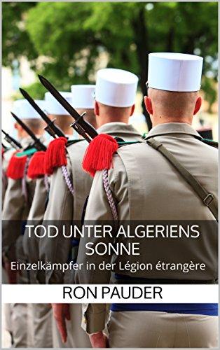 Tod unter Algeriens Sonne: Einzelkämpfer in der Légion étrangère