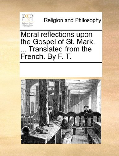 Moral reflections upon the Gospel of St. Mark. ... Translated from the French. By F. T.