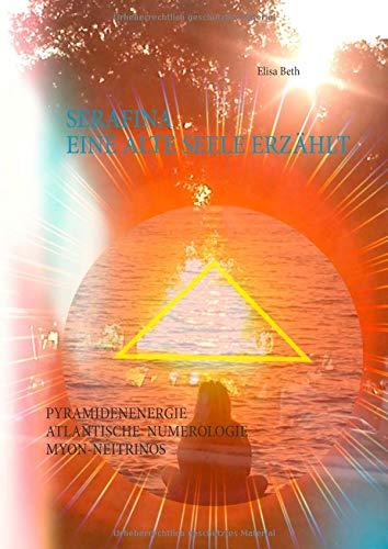 Serafina - Eine alte Seele erzählt: Interessantes über Pyramidenenergie, Atlantische Numerologie, Myon - Neutrinos