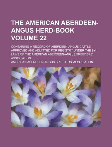 The American Aberdeen-Angus herd-book Volume 22 ; containing a record of Aberdeen-Angus cattle approved and admitted for registry under the by-laws of the American Aberdeen-Angus Breeders' Association