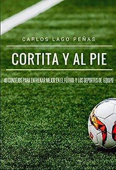Cortita y al pie: 40 consejos para entrenar mejor en el fútbol y los deportes de equipo de [Lago Peñas, Carlos]