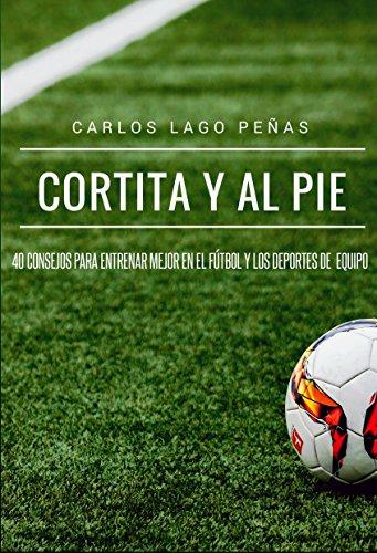 Cortita y al pie: 40 consejos para entrenar mejor en el fútbol y los deportes de equipo por Carlos Lago Peñas