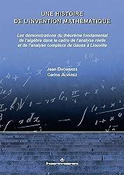 Une histoire de l'invention mathématique, Volume 2: Les démo. du théorème fondamental de l'algèbre ds le cadre de l'analyse réelle et complexe de Gauss