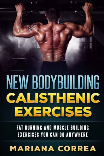 New BODYBUILDING CALISTHENIC EXERCISES: FAT BURNING AND MUSCLE BUILDING EXERCISES YOU CAN Do ANYWHERE por Mariana Correa