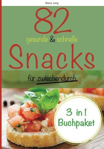 82 gesunde und schnelle Snacks für zwischendurch: Rezepte fürs Büro, unterwegs und zu Hause (Gesunde Snacks Für Büro)