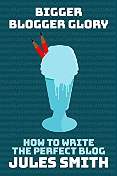Bigger Blogger Glory: How To Write The Perfect Blog by [Smith, Jules]