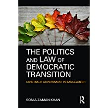 The Politics and Law of Democratic Transition: Caretaker Government in Bangladesh (English Edition)