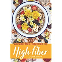 Lose Weight and Get Healthy with This High Fiber Cookbook: Why You Need Fiber in Your Diet