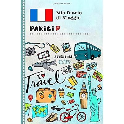 Parigi Mio Diario Di Viaggio: Libro Interattivo Per Bambini Per Scrivere, Disegnare, Ricordi, Quaderno Da Disegno, Giornalino, Agenda Avventure – Attività Per Viaggi E Vacanze Viaggiatore