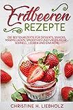 Erdbeeren Rezepte: Die besten Rezepte für Desserts, Snacks, Marmeladen, Smoothies und vieles mehr - schnell, lecker und einfach!