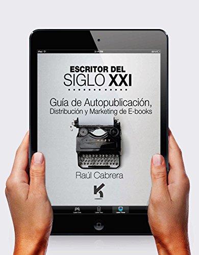 Escritor del Siglo XXI: Guía de Auto publicación, Distribución y Marketing de e-books por Raul Cabrera
