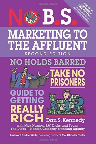 No B.S. Marketing to the Affluent: The Ultimate, No Holds Barred, Take No Prisoners Guide to Getting Really Rich by Dan S. Kennedy (2015-03-17)