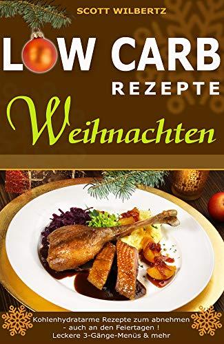 Low Carb Rezepte Weihnachten: Kohlenhydratarme Rezepte zum Abnehmen - auch an den Feiertagen! Leckere 3-Gänge-Menüs & mehr