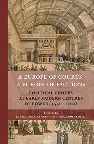 (A Europe of Courts, a Europe of Factions: Political Groups at Early Modern Centres of Power (1550-1700) (Rulers & Elites, Band 12))