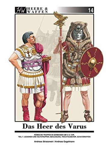 Das Heer des Varus: Römische Truppen in Germanien 9 n. Chr. Teil 1: Legionen und Hilfstruppen, Bekleidung, Trachtzubehör, Schutzwaffen (Heere & Waffen)