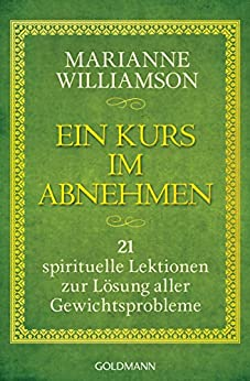Ein Kurs im Abnehmen: 21 spirituelle Lektionen zur Lösung aller Gewichtsprobleme von [Williamson, Marianne]