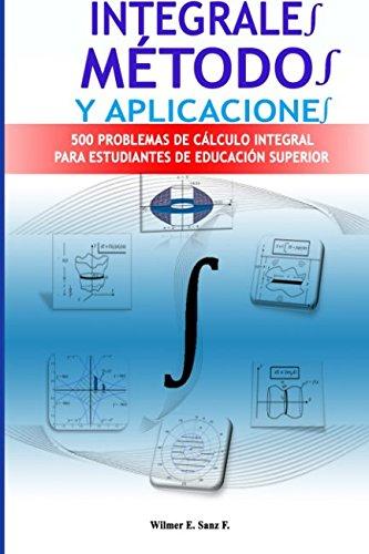 Integrales, Métodos y Aplicaciones: 500 Problemas de Cálculo Integral para Estudiantes de Educacion Superior por Wilmer Sanz