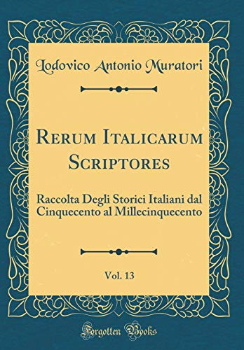 Rerum Italicarum Scriptores, Vol. 13: Raccolta Degli Storici Italiani dal Cinquecento al Millecinquecento (Classic Reprint)