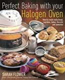 Perfect Baking With Your Halogen Oven: How to Create Tasty Bread, Cupcakes, Bakes, Biscuits and Savouries by Flower, Sarah (2010) Paperback