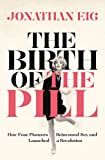 The Birth of the Pill: How Four Pioneers Reinvented Sex and Launched a Revolution
