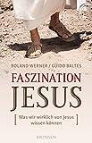 Faszination Jesus: Was wir wirklich von Jesus wissen können - Roland Werner, Guido Baltes