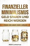 Finanzieller Minimalismus: Geld sparen und reich werden: führe ein Leben ohne Sorgen (Finanzen, Finanzen meistern, finanzielle Freiheit, Finanzielle Freiheit 1)