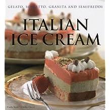 Italian Ice Cream: Gelato, Sorbetto, Granita and Semifreddi