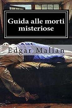 Guida alle morti misteriose, agli omicidi irrisolti e ai luoghi dove si compirono di [Mallan, Edgar]
