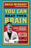 You Can Beat Your Brain: How To Turn Your Enemies Into Friends, How To Make Better Decisions, And Other Ways To Be Less Dumb: Volume 1