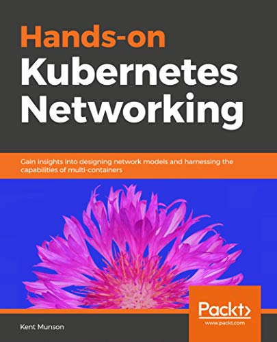 Hands-on Kubernetes Networking: Gain insights into designing network models and harnessing the capabilities of multi-containers (English Edition)