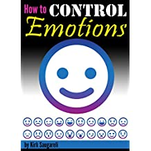 How to Control Emotions: An Essential Guide to Controlling Your Emotions, Behaving Calmly, and Exuding Emotional Stability and Maturity (English Edition)