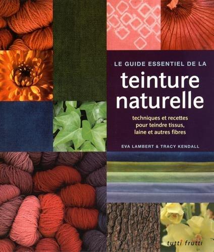 Le guide essentiel de la teinture naturelle : Techniques et recettes pour teindre tissus, laine et autres fibres