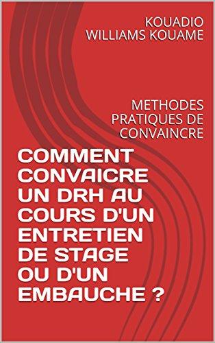 COMMENT CONVAICRE UN DRH AU COURS D'UN ENTRETIEN DE STAGE OU D'UN EMBAUCHE ?: METHODES PRATIQUES DE CONVAINCRE