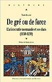 De gré ou de force : L'aristocratie normande et ses ducs (1150-1259) de Maïté Billoré,Martin Aurell (Préface) ( 3 juillet 2014 )